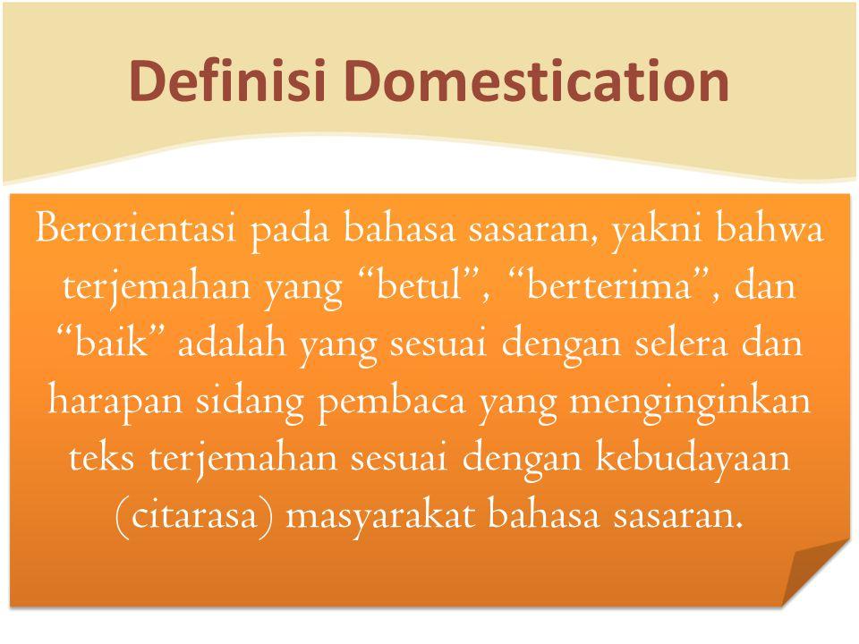 "Definisi Domestication Berorientasi pada bahasa sasaran, yakni bahwa terjemahan yang ""betul"", ""berterima"", dan ""baik"" adalah yang sesuai dengan selera"