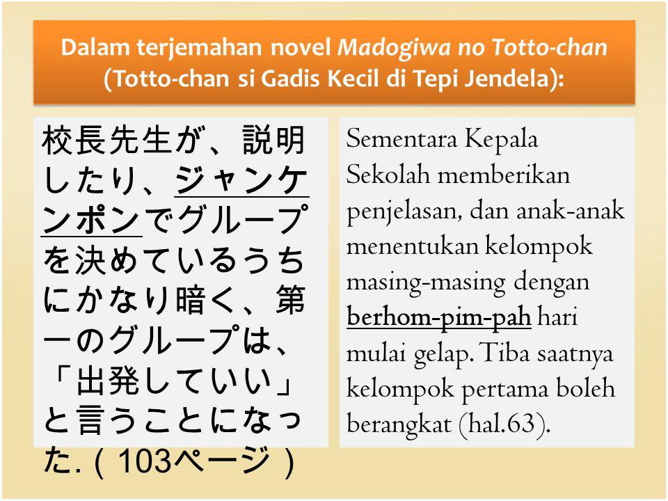 Dalam terjemahan novel Madogiwa no Totto-chan (Totto-chan si Gadis Kecil di Tepi Jendela): 校長先生が、説明 したり、ジャンケ ンポンでグループ を決めているうち にかなり暗く、第 一のグループは、 「出発して