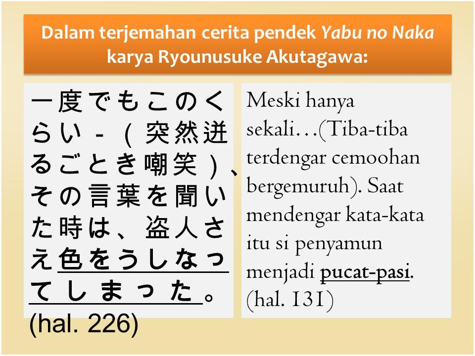 Dalam terjemahan cerita pendek Yabu no Naka karya Ryounusuke Akutagawa: 一度でもこのく らい-(突然迸 るごとき嘲笑)、 その言葉を聞い た時は、盗人さ え色をうしなっ てしまった。 (hal. 226) Meski hanya