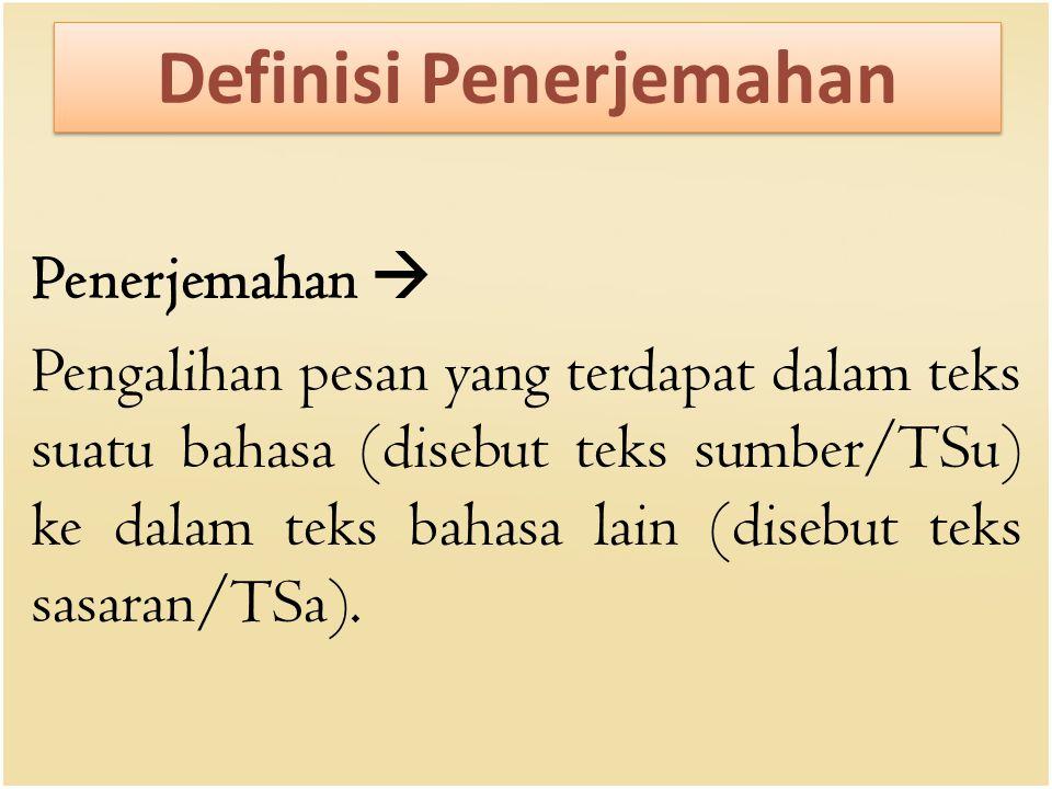 Definisi Penerjemahan Penerjemahan  Pengalihan pesan yang terdapat dalam teks suatu bahasa (disebut teks sumber/TSu) ke dalam teks bahasa lain (diseb