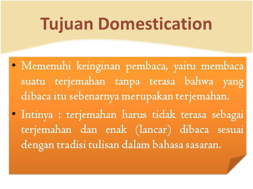 Tujuan Domestication Memenuhi keinginan pembaca, yaitu membaca suatu terjemahan tanpa terasa bahwa yang dibaca itu sebenarnya merupakan terjemahan. In