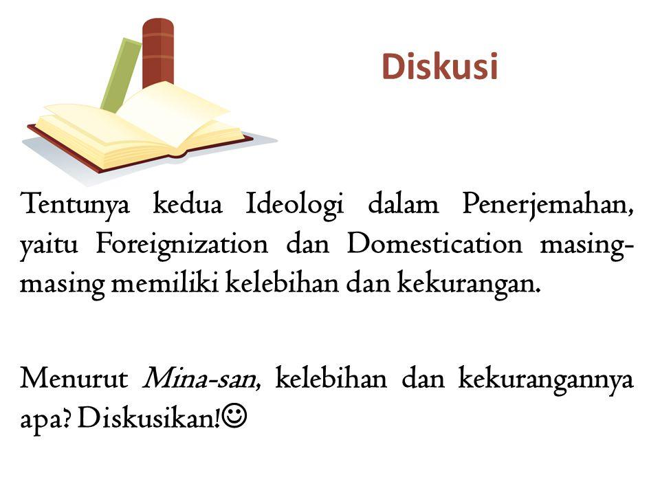 Tentunya kedua Ideologi dalam Penerjemahan, yaitu Foreignization dan Domestication masing- masing memiliki kelebihan dan kekurangan. Menurut Mina-san,