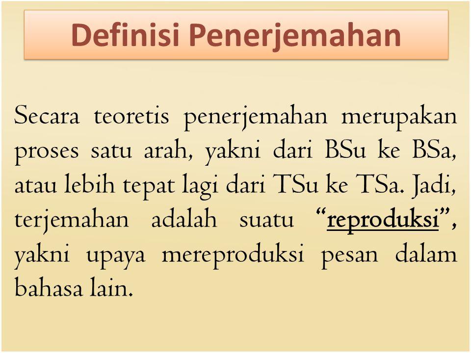 Definisi Penerjemahan Secara teoretis penerjemahan merupakan proses satu arah, yakni dari BSu ke BSa, atau lebih tepat lagi dari TSu ke TSa. Jadi, ter