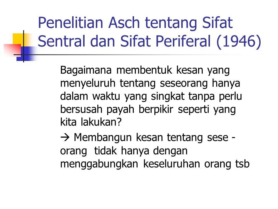 Penelitian Asch tentang Sifat Sentral dan Sifat Periferal (1946) Bagaimana membentuk kesan yang menyeluruh tentang seseorang hanya dalam waktu yang si