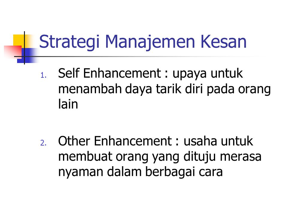 Strategi Manajemen Kesan 1. Self Enhancement : upaya untuk menambah daya tarik diri pada orang lain 2. Other Enhancement : usaha untuk membuat orang y