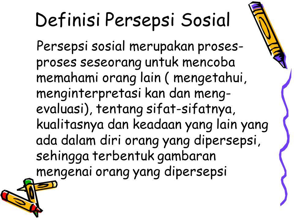 Definisi Persepsi Sosial Persepsi sosial merupakan proses- proses seseorang untuk mencoba memahami orang lain ( mengetahui, menginterpretasi kan dan m