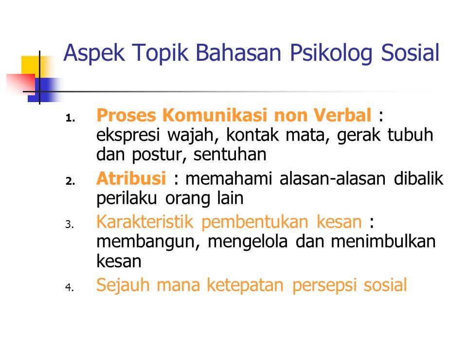Aspek Topik Bahasan Psikolog Sosial 1. Proses Komunikasi non Verbal : ekspresi wajah, kontak mata, gerak tubuh dan postur, sentuhan 2. Atribusi : mema