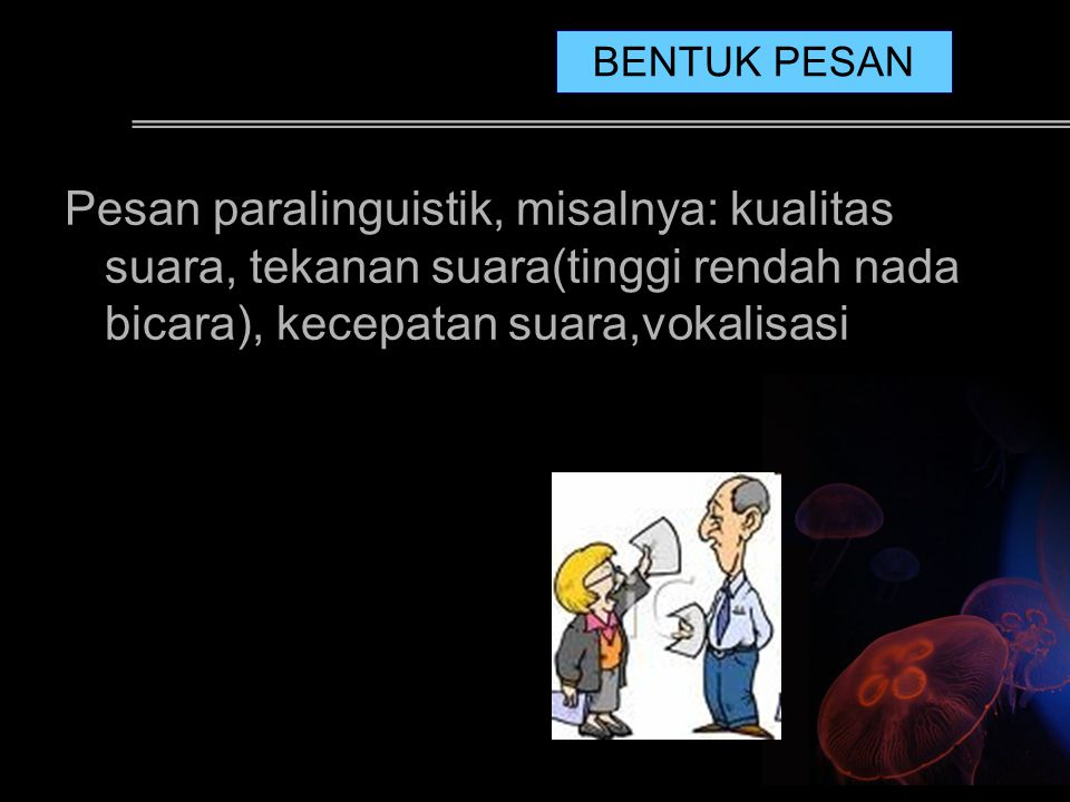 Pesan paralinguistik, misalnya: kualitas suara, tekanan suara(tinggi rendah nada bicara), kecepatan suara,vokalisasi BENTUK PESAN