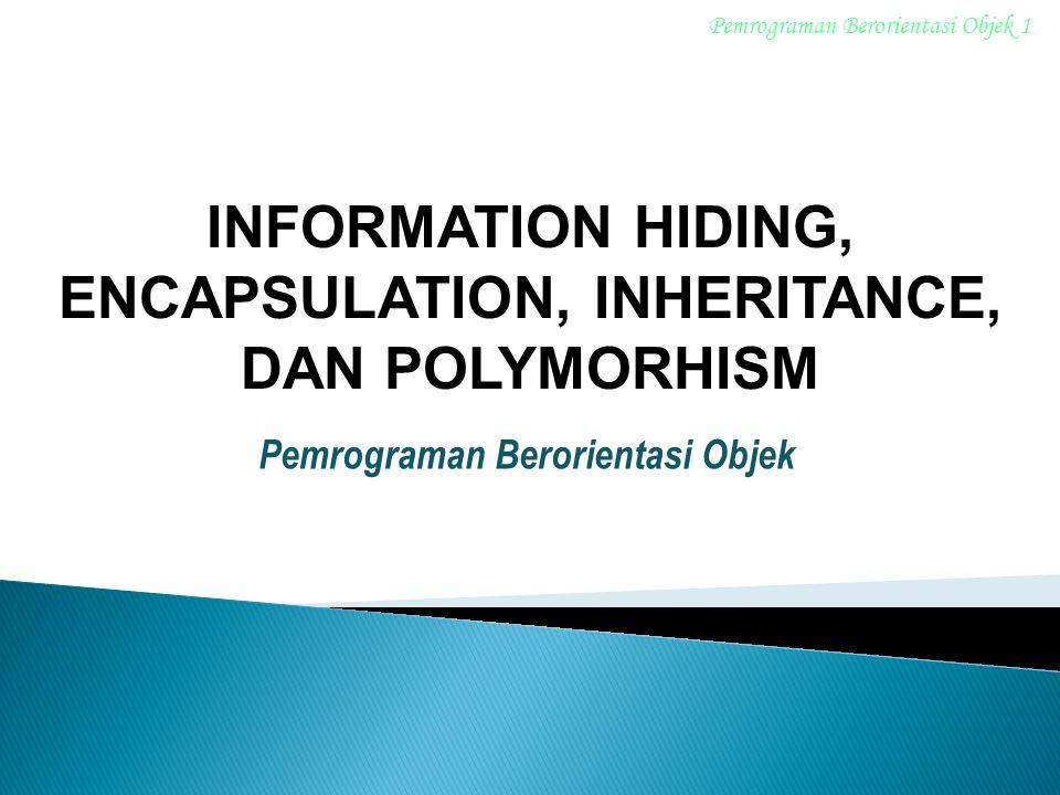 Pemrograman Berorientasi Objek INFORMATION HIDING, ENCAPSULATION, INHERITANCE, DAN POLYMORHISM Pemrograman Berorientasi Objek 1