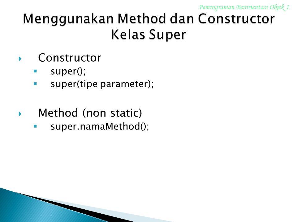  Constructor  super();  super(tipe parameter);  Method (non static)  super.namaMethod(); Pemrograman Berorientasi Objek 1