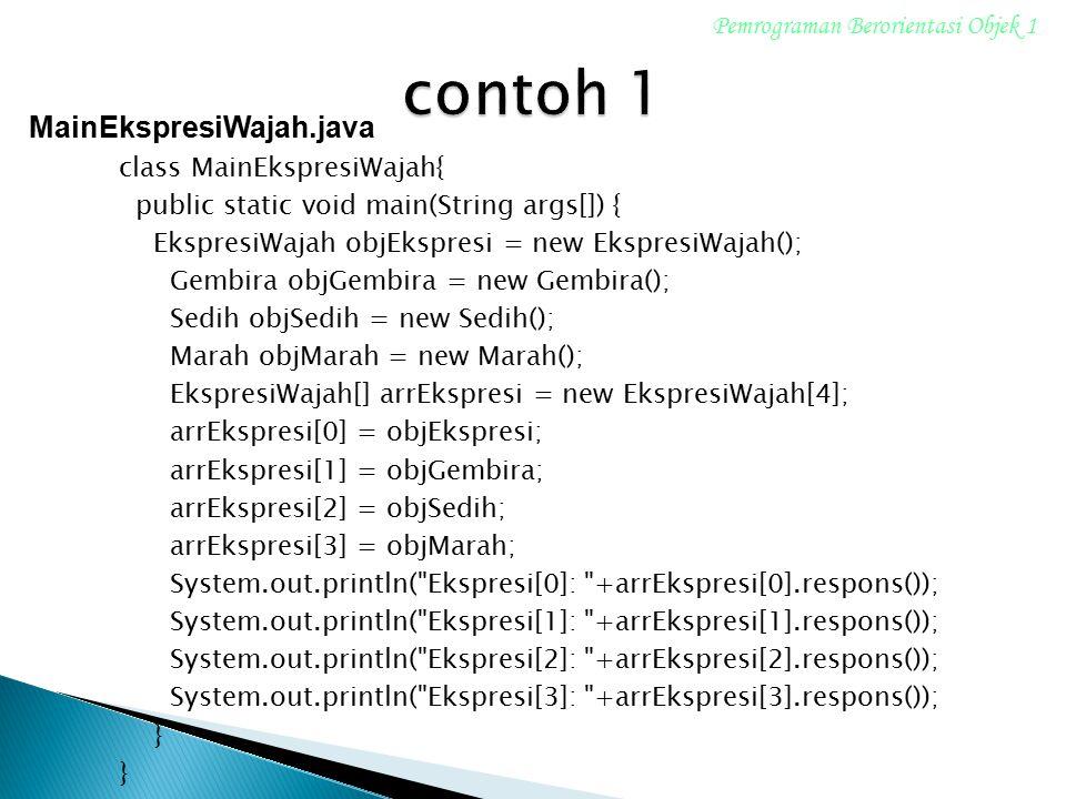 class MainEkspresiWajah{ public static void main(String args[]) { EkspresiWajah objEkspresi = new EkspresiWajah(); Gembira objGembira = new Gembira();