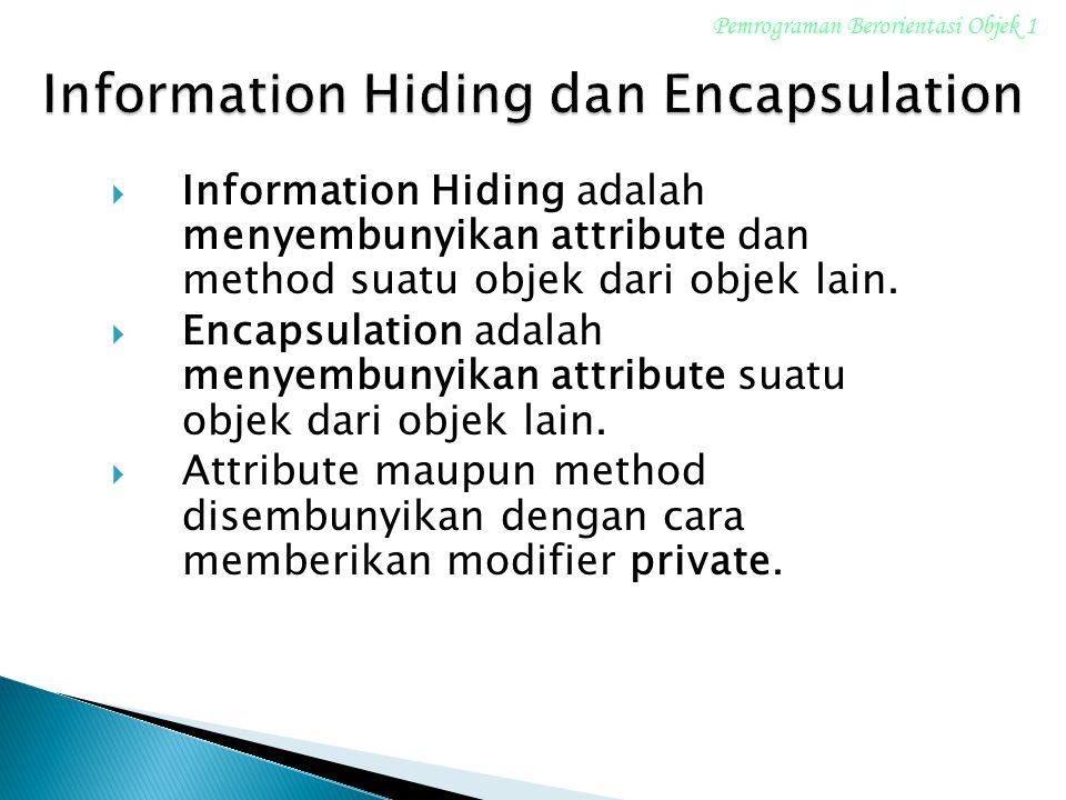  Information Hiding adalah menyembunyikan attribute dan method suatu objek dari objek lain.  Encapsulation adalah menyembunyikan attribute suatu obj