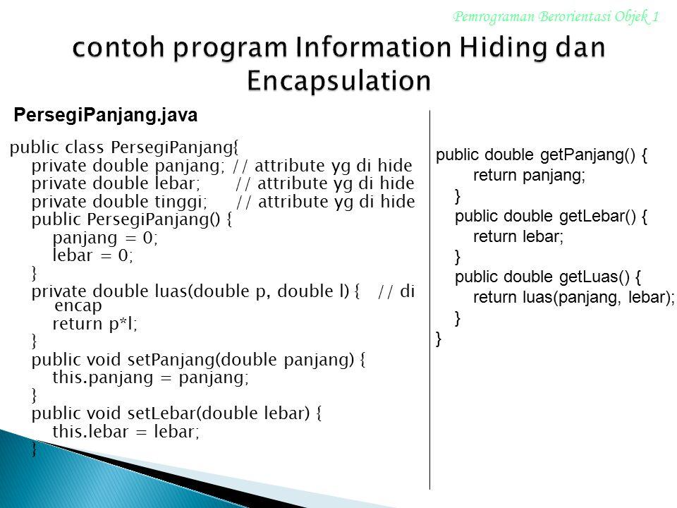 public class PersegiPanjang{ private double panjang; // attribute yg di hide private double lebar; // attribute yg di hide private double tinggi; // a