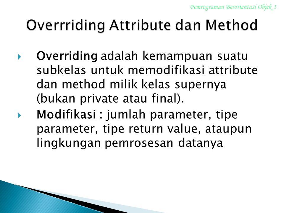  Overriding adalah kemampuan suatu subkelas untuk memodifikasi attribute dan method milik kelas supernya (bukan private atau final).  Modifikasi : j