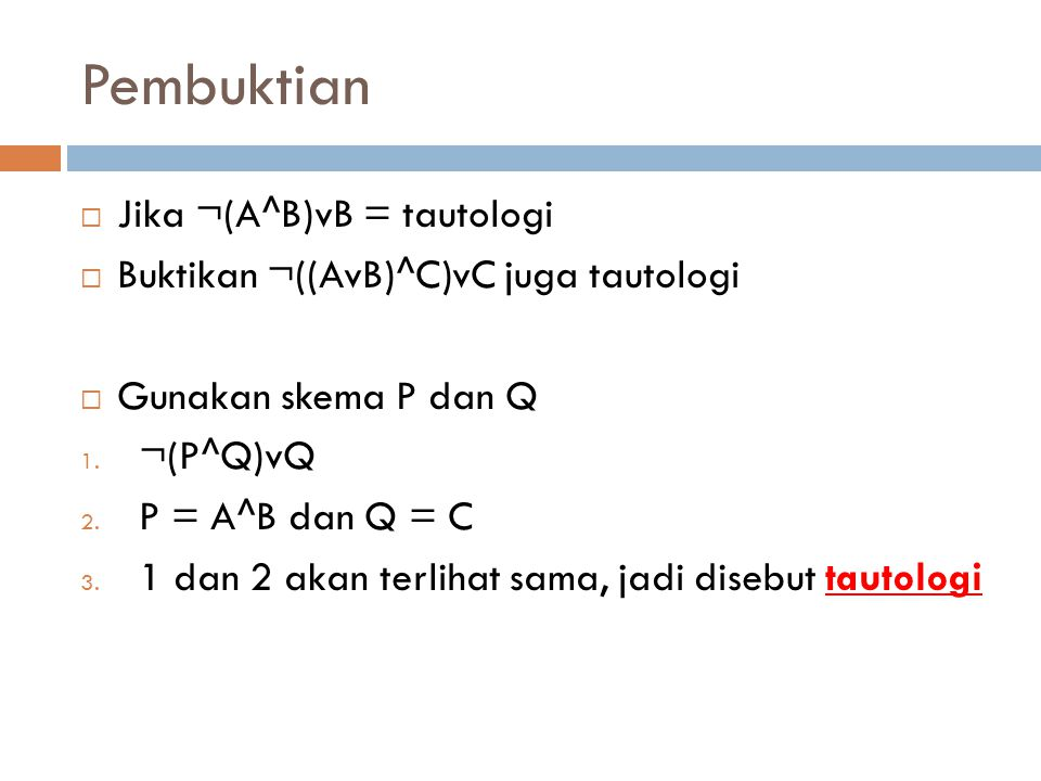 Pembuktian  Jika ¬(A^B)vB = tautologi  Buktikan ¬((AvB)^C)vC juga tautologi  Gunakan skema P dan Q 1. ¬(P^Q)vQ 2. P = A^B dan Q = C 3. 1 dan 2 akan