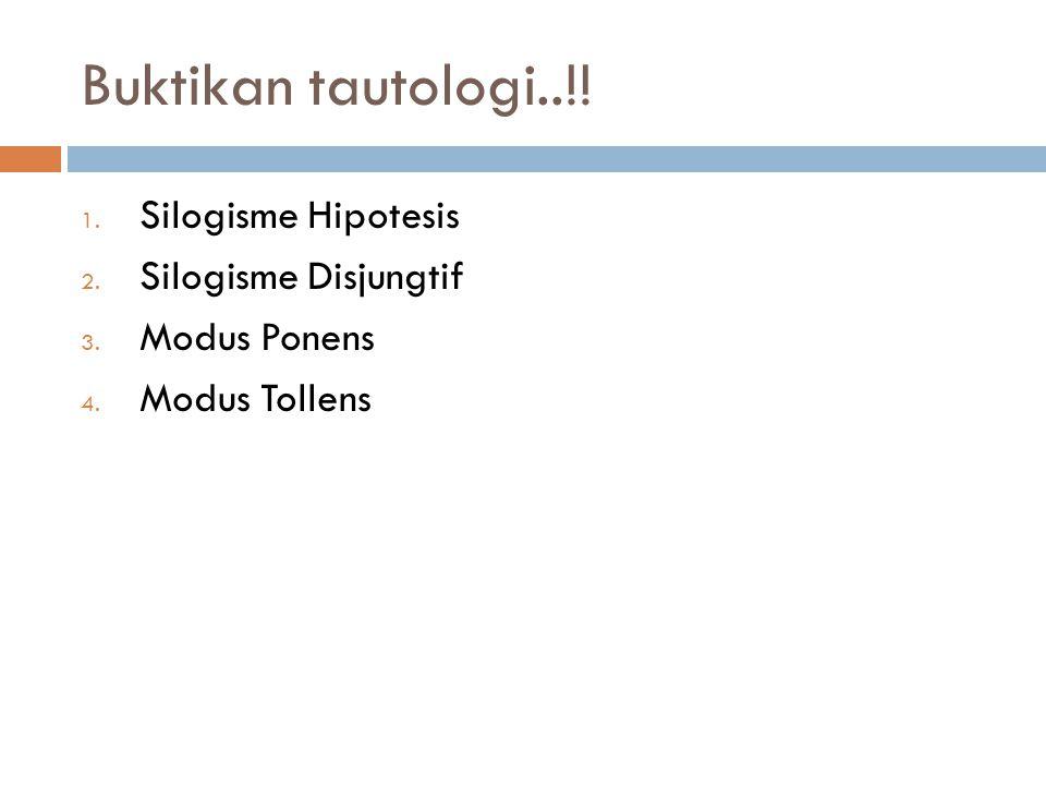 Buktikan tautologi..!! 1. Silogisme Hipotesis 2. Silogisme Disjungtif 3. Modus Ponens 4. Modus Tollens