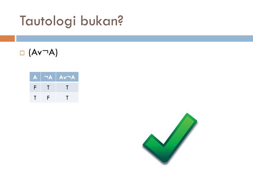 Tautologi bukan?  ¬(A^B)vB ABA^B¬(A^B)¬(A^B)vB FFFTT FTFTT TFFTT TTTFT