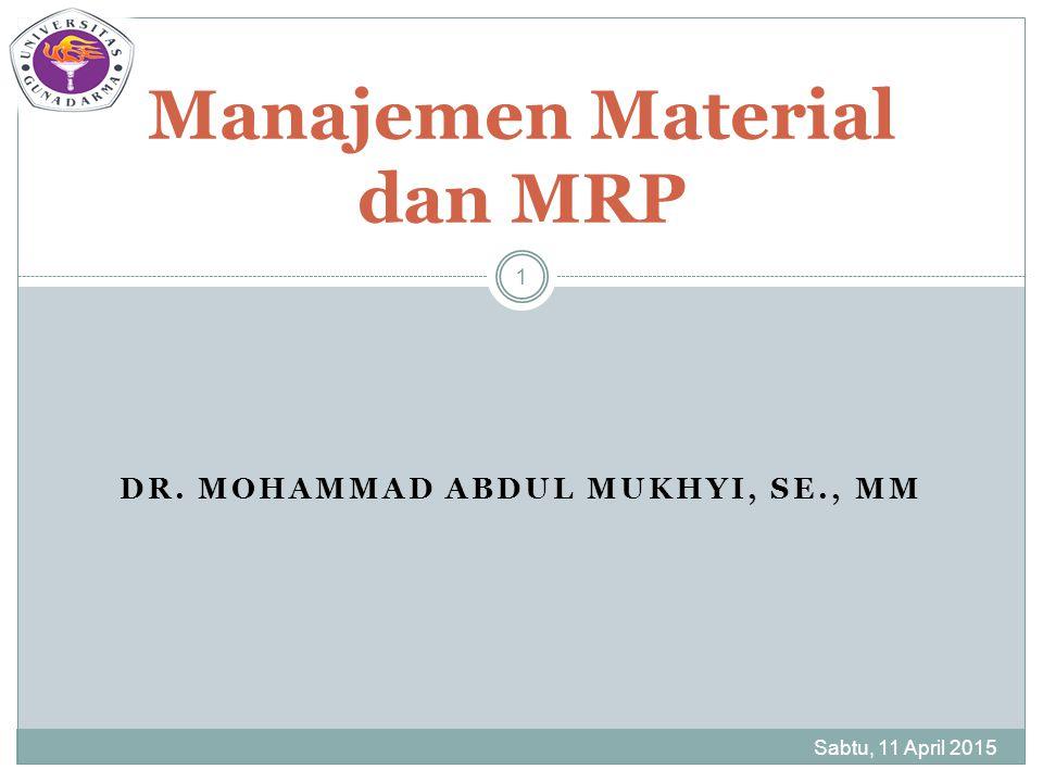 DR. MOHAMMAD ABDUL MUKHYI, SE., MM Sabtu, 11 April 2015 1 Manajemen Material dan MRP