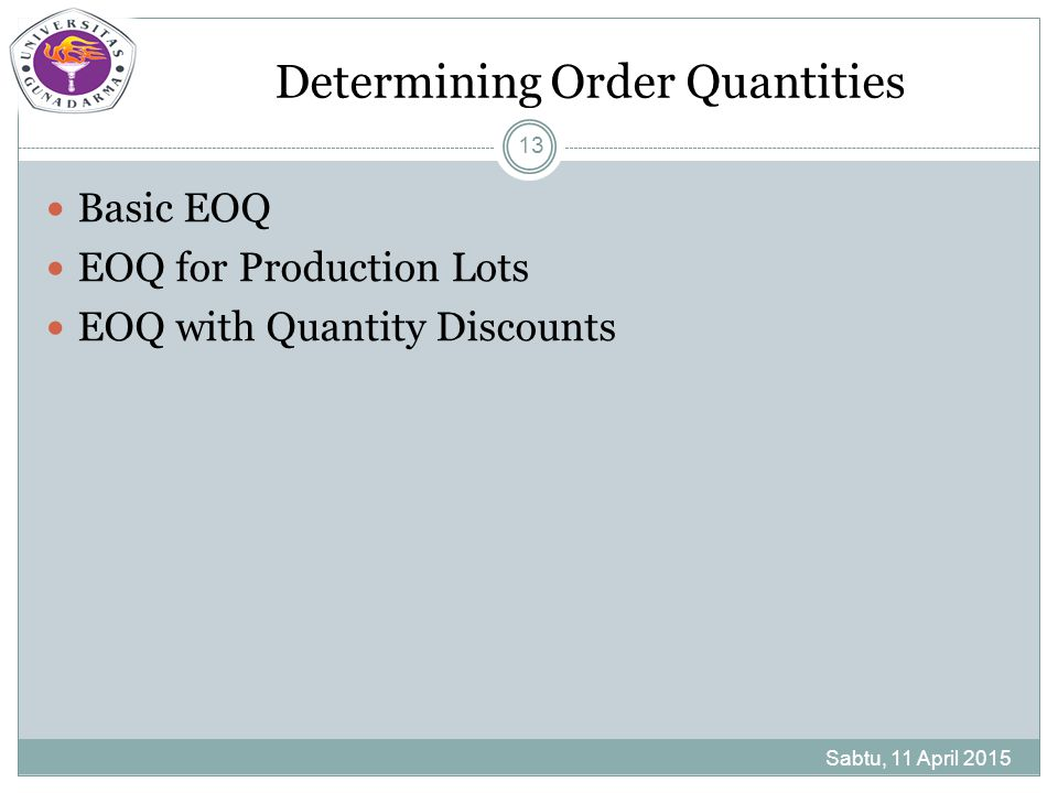 Determining Order Quantities Sabtu, 11 April 2015 13 Basic EOQ EOQ for Production Lots EOQ with Quantity Discounts