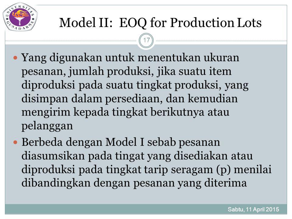 Model II: EOQ for Production Lots Sabtu, 11 April 2015 17 Yang digunakan untuk menentukan ukuran pesanan, jumlah produksi, jika suatu item diproduksi pada suatu tingkat produksi, yang disimpan dalam persediaan, dan kemudian mengirim kepada tingkat berikutnya atau pelanggan Berbeda dengan Model I sebab pesanan diasumsikan pada tingat yang disediakan atau diproduksi pada tingkat tarip seragam (p) menilai dibandingkan dengan pesanan yang diterima