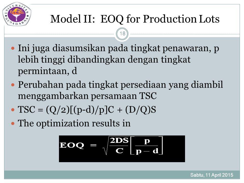 Model II: EOQ for Production Lots Sabtu, 11 April 2015 18 Ini juga diasumsikan pada tingkat penawaran, p lebih tinggi dibandingkan dengan tingkat permintaan, d Perubahan pada tingkat persediaan yang diambil menggambarkan persamaan TSC TSC = (Q/2)[(p-d)/p]C + (D/Q)S The optimization results in