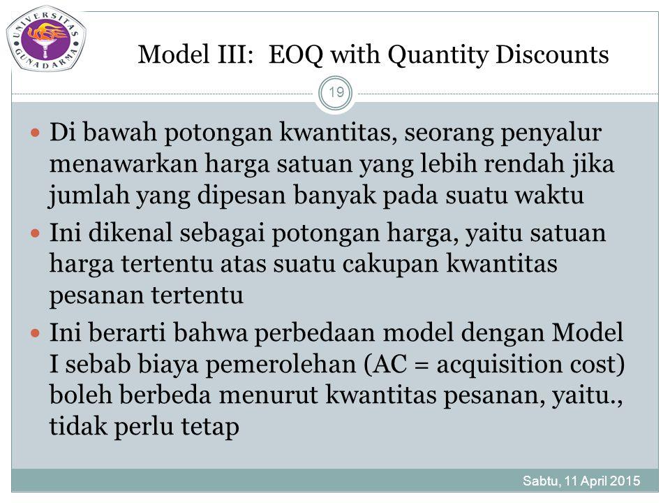 Model III: EOQ with Quantity Discounts Sabtu, 11 April 2015 19 Di bawah potongan kwantitas, seorang penyalur menawarkan harga satuan yang lebih rendah jika jumlah yang dipesan banyak pada suatu waktu Ini dikenal sebagai potongan harga, yaitu satuan harga tertentu atas suatu cakupan kwantitas pesanan tertentu Ini berarti bahwa perbedaan model dengan Model I sebab biaya pemerolehan (AC = acquisition cost) boleh berbeda menurut kwantitas pesanan, yaitu., tidak perlu tetap