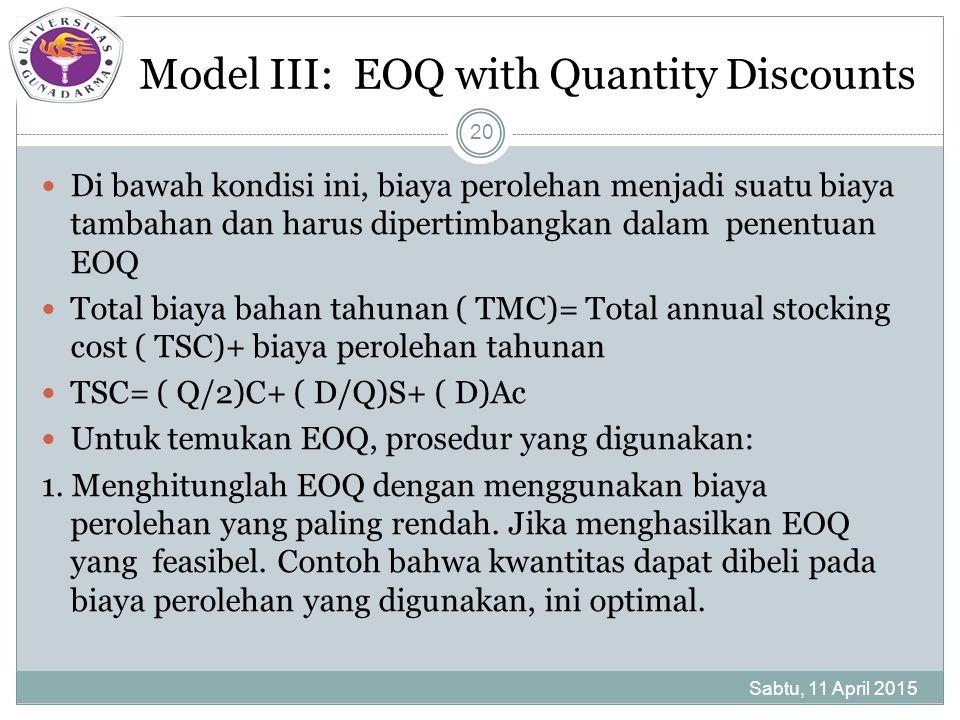 Model III: EOQ with Quantity Discounts Di bawah kondisi ini, biaya perolehan menjadi suatu biaya tambahan dan harus dipertimbangkan dalam penentuan EOQ Total biaya bahan tahunan ( TMC)= Total annual stocking cost ( TSC)+ biaya perolehan tahunan TSC= ( Q/2)C+ ( D/Q)S+ ( D)Ac Untuk temukan EOQ, prosedur yang digunakan: 1.