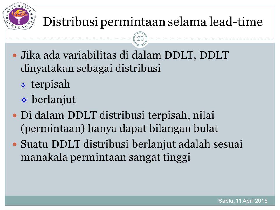Distribusi permintaan selama lead-time Jika ada variabilitas di dalam DDLT, DDLT dinyatakan sebagai distribusi  terpisah  berlanjut Di dalam DDLT distribusi terpisah, nilai (permintaan) hanya dapat bilangan bulat Suatu DDLT distribusi berlanjut adalah sesuai manakala permintaan sangat tinggi Sabtu, 11 April 2015 26