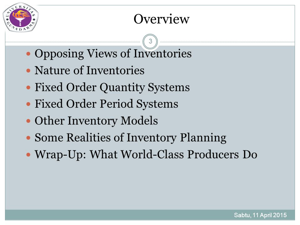 Overview Sabtu, 11 April 2015 3 Opposing Views of Inventories Nature of Inventories Fixed Order Quantity Systems Fixed Order Period Systems Other Inve