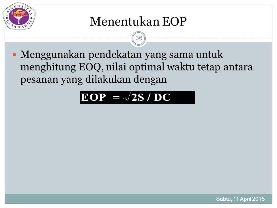 Menentukan EOP Menggunakan pendekatan yang sama untuk menghitung EOQ, nilai optimal waktu tetap antara pesanan yang dilakukan dengan Sabtu, 11 April 2015 36