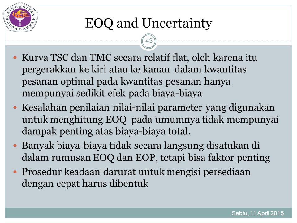 EOQ and Uncertainty Kurva TSC dan TMC secara relatif flat, oleh karena itu pergerakkan ke kiri atau ke kanan dalam kwantitas pesanan optimal pada kwantitas pesanan hanya mempunyai sedikit efek pada biaya-biaya Kesalahan penilaian nilai-nilai parameter yang digunakan untuk menghitung EOQ pada umumnya tidak mempunyai dampak penting atas biaya-biaya total.