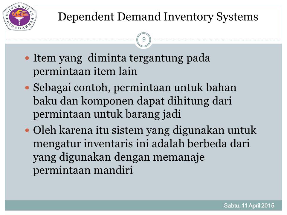 Dependent Demand Inventory Systems Sabtu, 11 April 2015 9 Item yang diminta tergantung pada permintaan item lain Sebagai contoh, permintaan untuk bahan baku dan komponen dapat dihitung dari permintaan untuk barang jadi Oleh karena itu sistem yang digunakan untuk mengatur inventaris ini adalah berbeda dari yang digunakan dengan memanaje permintaan mandiri