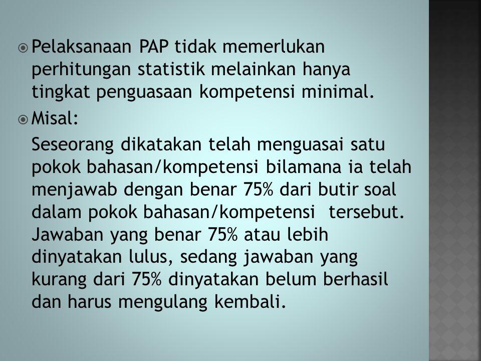  Pelaksanaan PAP tidak memerlukan perhitungan statistik melainkan hanya tingkat penguasaan kompetensi minimal.  Misal: Seseorang dikatakan telah men