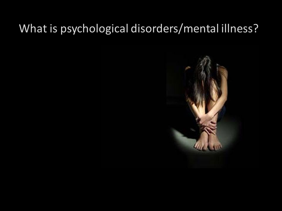 What is psychological disorders/mental illness