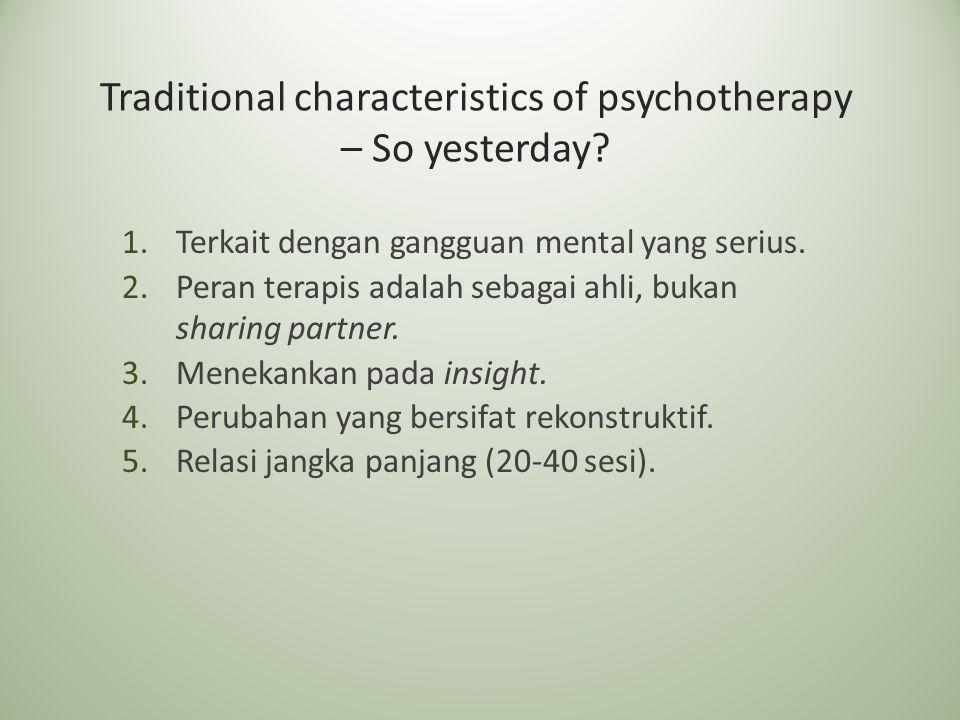 Traditional characteristics of psychotherapy – So yesterday? 1.Terkait dengan gangguan mental yang serius. 2.Peran terapis adalah sebagai ahli, bukan