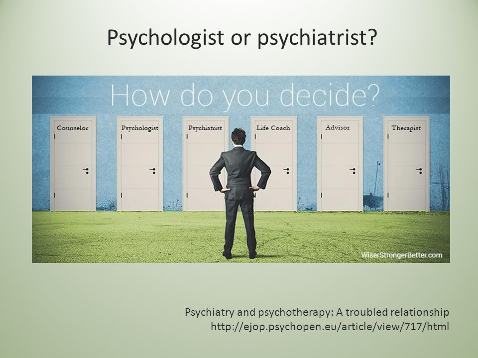 Psychiatry and psychotherapy: A troubled relationship http://ejop.psychopen.eu/article/view/717/html Psychologist or psychiatrist?