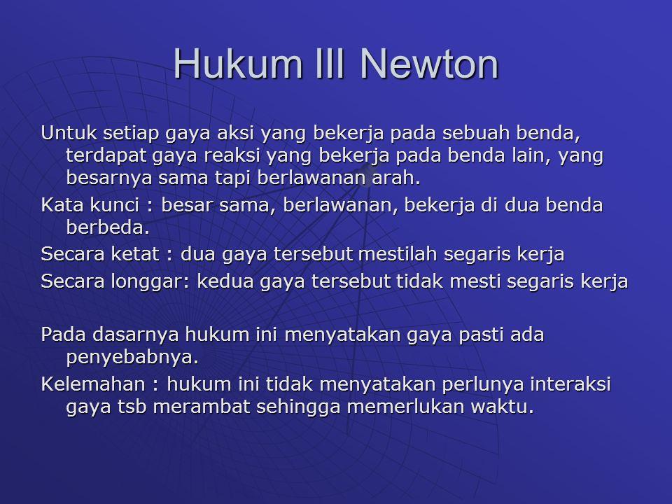 Hukum III Newton Untuk setiap gaya aksi yang bekerja pada sebuah benda, terdapat gaya reaksi yang bekerja pada benda lain, yang besarnya sama tapi ber
