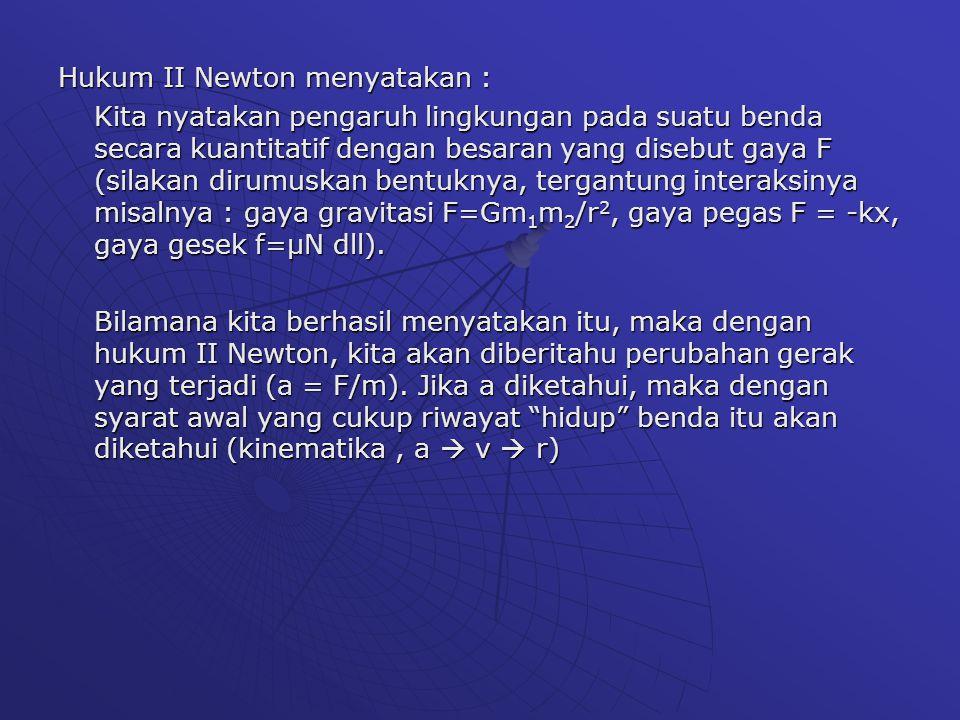 Hukum II Newton dan Interaksi Sistem Interaksi F= Interaksi F=ma a=F/m V= ∫ a dt R= ∫ V dt Plus Syarat Awal Contoh: F=-kx, F=Gm 1 m 2 /r 2, F= kq 1 q 2 /r 2, F=qBv
