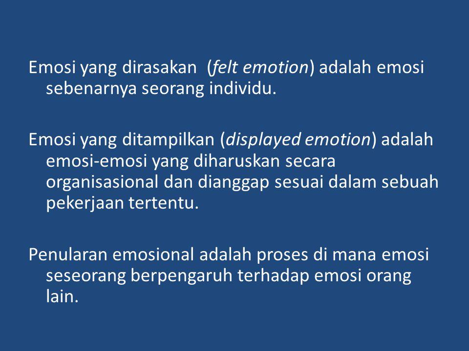 Emosi yang dirasakan (felt emotion) adalah emosi sebenarnya seorang individu. Emosi yang ditampilkan (displayed emotion) adalah emosi-emosi yang dihar