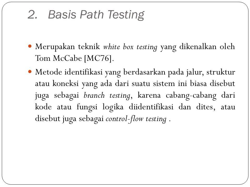 2.Basis Path Testing Merupakan teknik white box testing yang dikenalkan oleh Tom McCabe [MC76]. Metode identifikasi yang berdasarkan pada jalur, struk