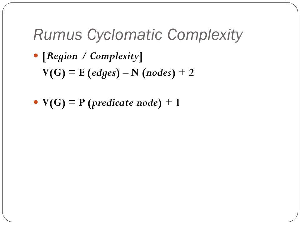 Rumus Cyclomatic Complexity [Region / Complexity] V(G) = E (edges) – N (nodes) + 2 V(G) = P (predicate node) + 1