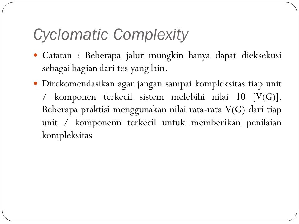 Cyclomatic Complexity Catatan : Beberapa jalur mungkin hanya dapat dieksekusi sebagai bagian dari tes yang lain. Direkomendasikan agar jangan sampai k