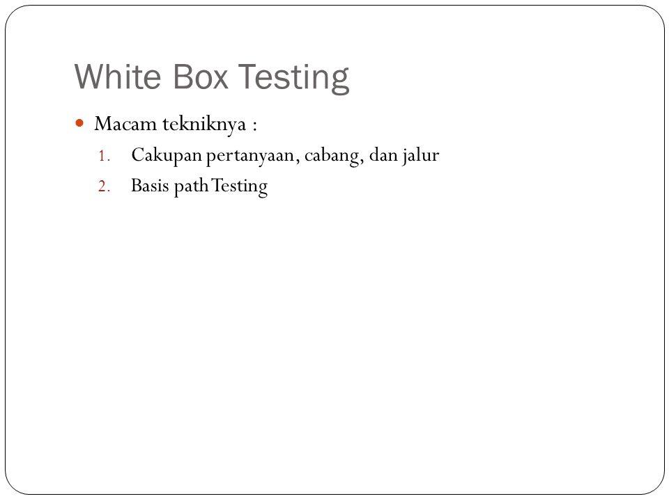 White Box Testing Macam tekniknya : 1. Cakupan pertanyaan, cabang, dan jalur 2. Basis path Testing