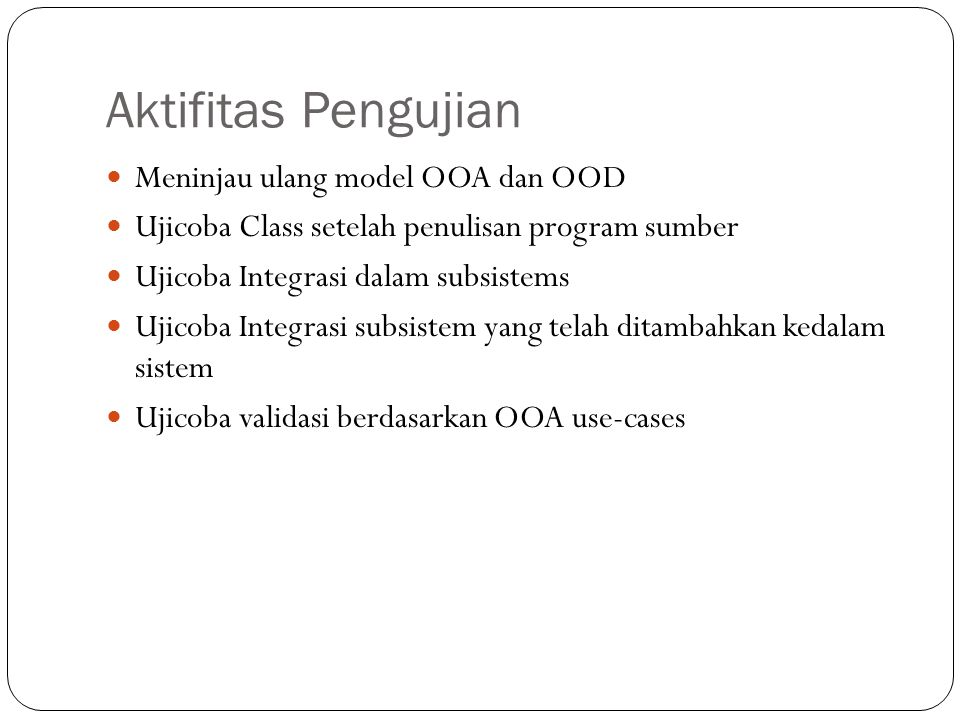 Aktifitas Pengujian Meninjau ulang model OOA dan OOD Ujicoba Class setelah penulisan program sumber Ujicoba Integrasi dalam subsistems Ujicoba Integra