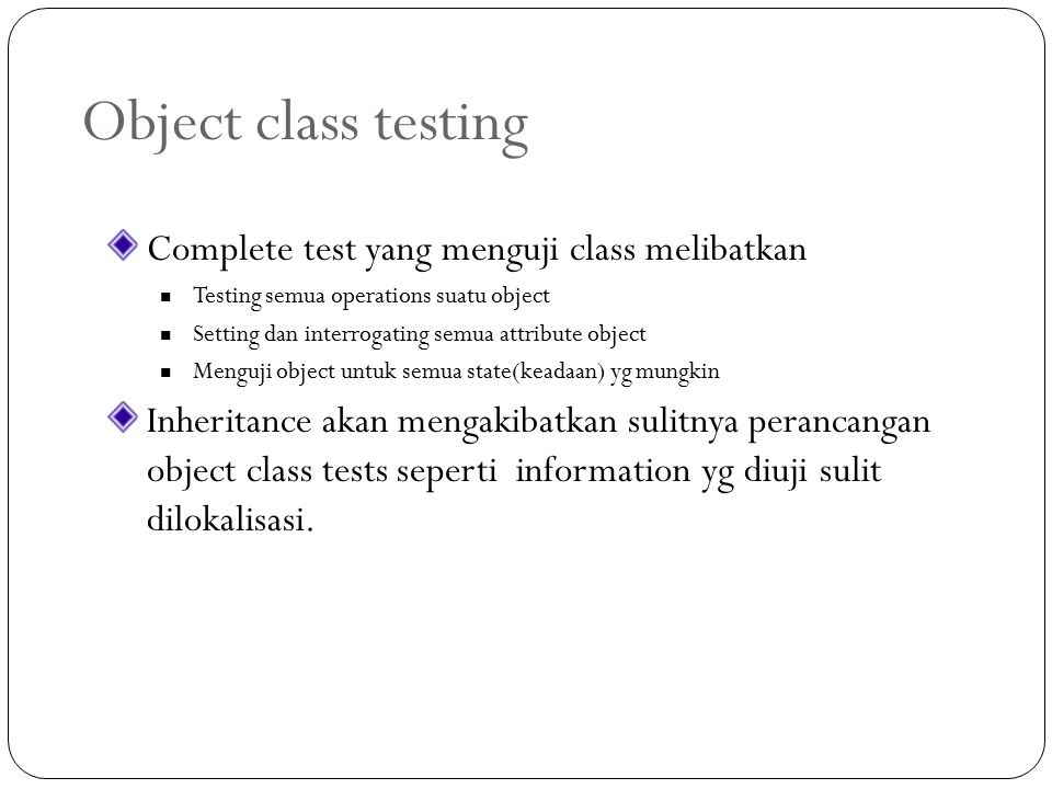 Object class testing Complete test yang menguji class melibatkan Testing semua operations suatu object Setting dan interrogating semua attribute objec