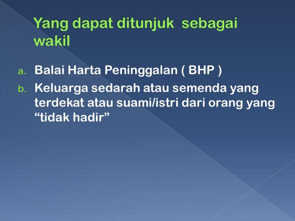 """a. Balai Harta Peninggalan ( BHP ) b. Keluarga sedarah atau semenda yang terdekat atau suami/istri dari orang yang """"tidak hadir"""""""