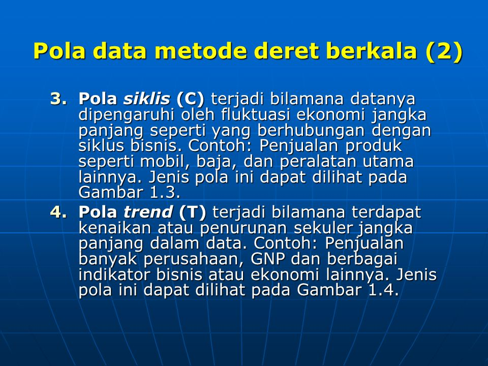 Pola data metode deret berkala (2) 3.Pola siklis (C) terjadi bilamana datanya dipengaruhi oleh fluktuasi ekonomi jangka panjang seperti yang berhubung