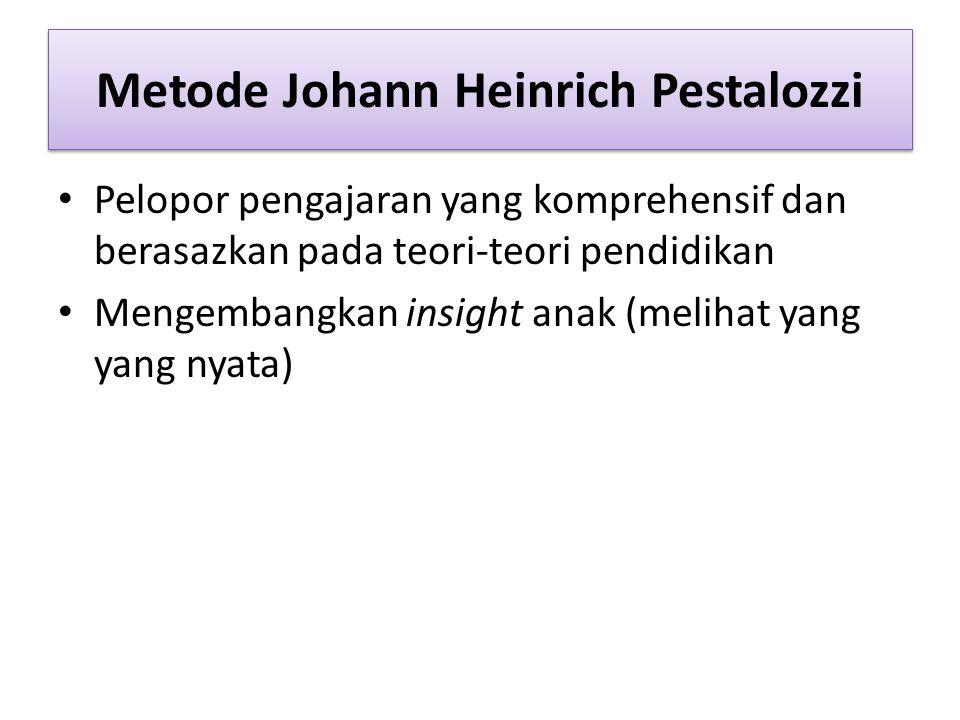 Metode Johann Heinrich Pestalozzi Pelopor pengajaran yang komprehensif dan berasazkan pada teori-teori pendidikan Mengembangkan insight anak (melihat yang yang nyata)
