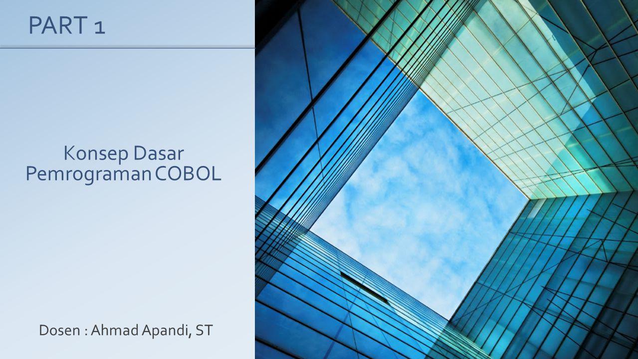 Konsep Dasar Pemrograman COBOL Dosen : Ahmad Apandi, ST PART 1