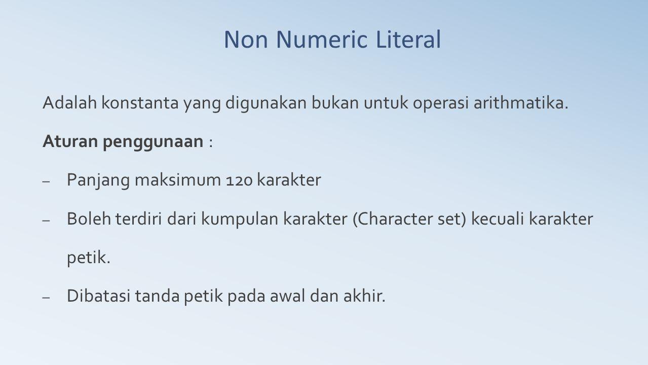 Non Numeric Literal Adalah konstanta yang digunakan bukan untuk operasi arithmatika. Aturan penggunaan : – Panjang maksimum 120 karakter – Boleh terdi